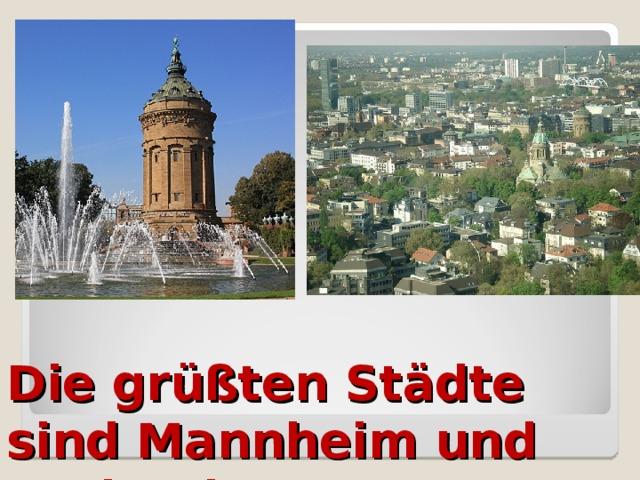 Die grüßten Städte sind Mannheim und Karlsruhe.