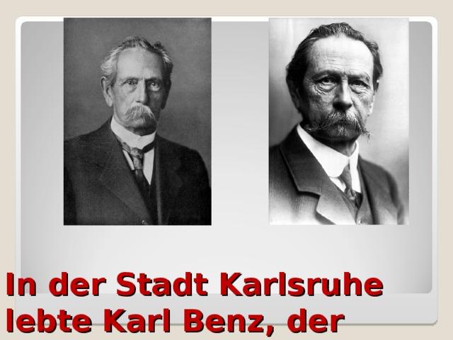In der Stadt Karlsruhe lebte Karl Benz, der Erfinder des Autos.