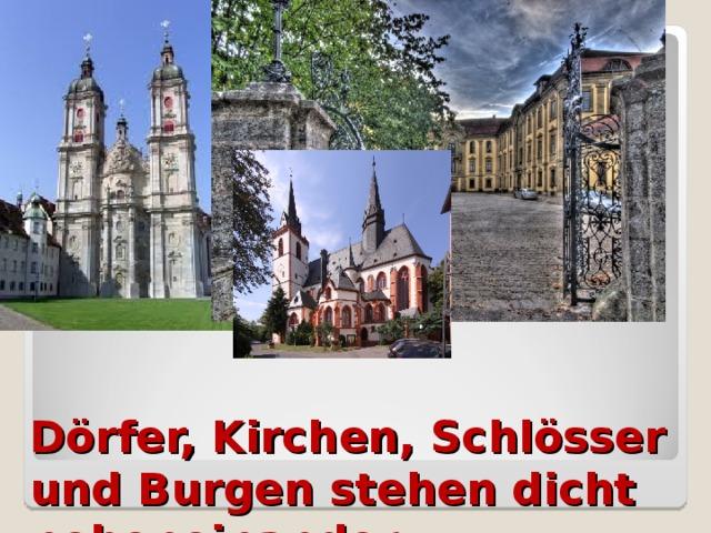 Dörfer, Kirchen, Schlösser und Burgen stehen dicht nebeneinander.