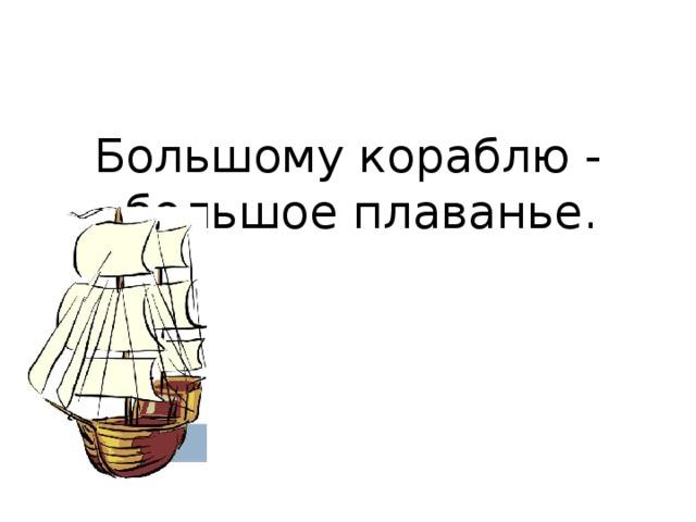 Большому кораблю - большое плаванье.