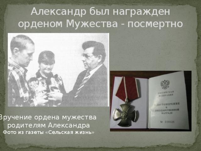 Александр был награжден орденом Мужества - посмертно Вручение ордена мужества родителям Александра Фото из газеты «Сельская жизнь»