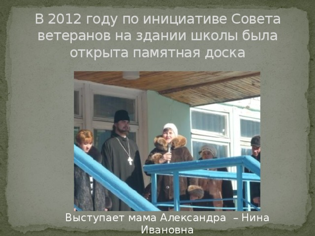 В 2012 году по инициативе Совета ветеранов на здании школы была открыта памятная доска Выступает мама Александра – Нина Ивановна