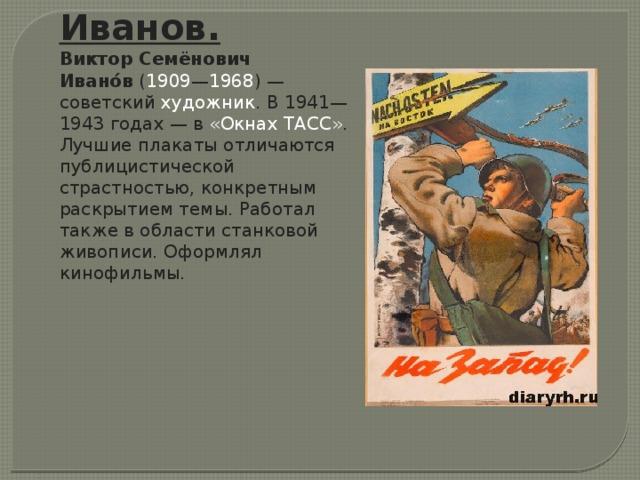 Иванов. Виктор Семёнович Ивано́в ( 1909 — 1968 )— советский художник . В 1941—1943 годах— в «Окнах ТАСС» . Лучшие плакаты отличаются публицистической страстностью, конкретным раскрытием темы. Работал также в области станковой живописи. Оформлял кинофильмы.