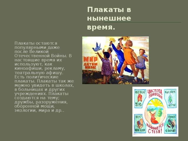 Плакаты в нынешнее время. Плакаты остаются популярными даже после Великой Отечественной Войны. В настоящие время их используют, как киноафиши, рекламу, театральную афишу. Есть политические плакаты. Плакаты так же можно увидеть в школах, в больницах и других учреждениях. Плакаты создаются на тему; дружбы, разоружения, оборонной мощи, экологии, мира и др..