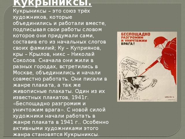 Кукрыниксы. Кукрыниксы – это союз трёх художников, которые объединились и работали вместе, подписывая свои работы словом которое они придумали сами, составив его из начальных слогов своих фамилий; Ку – Куприянов, кры – Крылов, никс – Николай Соколов. Сначала они жили в разных городах, встретились в Москве, объединились и начали совместно работать. Они писали в жанре плаката, а так же живописные плакаты. Один из их известных плакатов, 1941г. «Беспощадно разгромим и уничтожим врага». С новой силой художники начали работать в жанре плаката в 1941 г.. Особенно активными художниками этого жанра становятся Кукрыниксы.