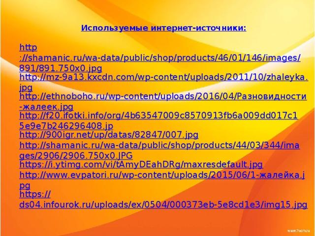 Используемые интернет-источники:  http ://shamanic.ru/wa-data/public/shop/products/46/01/146/images/891/891.750x0.jpg http://mz-9a13.kxcdn.com/wp-content/uploads/2011/10/zhaleyka.jpg http://ethnoboho.ru/wp-content/uploads/2016/04/Разновидности-жалеек.jpg http://f20.ifotki.info/org/4b63547009c8570913fb6a009dd017c15e9e7b246296408.jp http://900igr.net/up/datas/82847/007.jpg http://shamanic.ru/wa-data/public/shop/products/44/03/344/images/2906/2906.750x0.JPG https://i.ytimg.com/vi/tAmyDEahDRg/maxresdefault.jpg http://www.evpatori.ru/wp-content/uploads/2015/06/1-жалейка.jpg https:// ds04.infourok.ru/uploads/ex/0504/000373eb-5e8cd1e3/img15.jpg