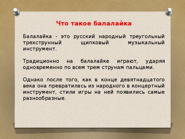 Что такое балалайка Балалайка - это русский народный треугольный трехструнный щипковый музыкальный инструмент. Традиционно на балалайке играют, ударяя одновременно по всем трем струнам пальцами. Однако после того, как в конце девятнадцатого века она превратилась из народного в концертный инструмент, стили игры на ней появились самые разнообразные.