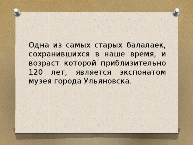 Одна из самых старых балалаек, сохранившихся в наше время, и возраст которой приблизительно 120 лет, является экспонатом музея города Ульяновска.
