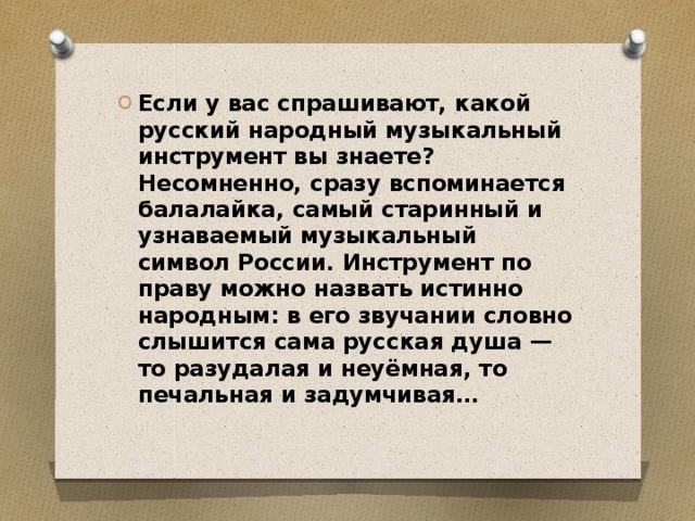 Если у вас спрашивают, какой русский народный музыкальный инструмент вы знаете? Несомненно, сразу вспоминается балалайка, самый старинный и узнаваемый музыкальный символ России. Инструмент по праву можно назвать истинно народным: в его звучании словно слышится сама русская душа — то разудалая и неуёмная, то печальная и задумчивая…