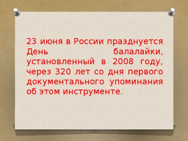23 июня в России празднуется День балалайки, установленный в 2008 году, через 320 лет со дня первого документального упоминания об этом инструменте.
