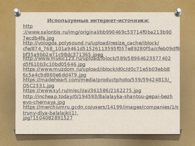Используемые интернет-источники: http ://www.salonbis.ru/img/original/bb990469c53714f0ba213b907ecdb4fa.jpg http://vologda.polysound.ru/upload/resize_cache/iblock/cfe/874_768_101a9461d51526113595f057e89280f5a/cfeb09df8bf35a9bb2e71c98dc371365.jpeg http://www.music123.ru/upload/iblock/589/58964623577402d5f610b3c10bd05646.jpg https://www.muzdom.ru/upload/iblock/d0c/d0c71e5b03ebb86c5a4c9d860e6dd479.jpg https://madeheart.com/media/productphoto/559/59424813/_DSC2531.jpg https://www.syl.ru/misc/i/ai/361586/2162275.jpg http://incheap.today/0/194593/Balalayka-shantou-gepai-bezhevo-chernaya.jpg https://merchiumru.gcdn.co/users/14199/images/companies/1/struny-dlya-balalajki(1). jpg?1504082891527