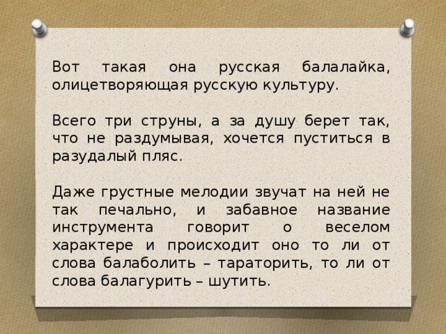 Вот такая она русская балалайка, олицетворяющая русскую культуру. Всего три струны, а за душу берет так, что не раздумывая, хочется пуститься в разудалый пляс. Даже грустные мелодии звучат на ней не так печально, и забавное название инструмента говорит о веселом характере и происходит оно то ли от слова балаболить – тараторить, то ли от слова балагурить – шутить.