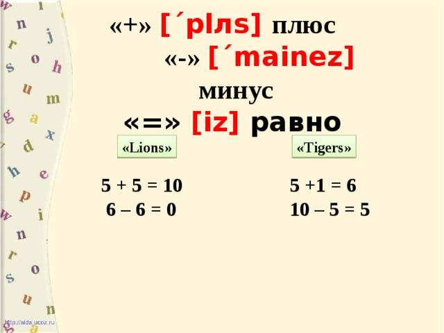 «+» [´plлs] плюс «-» [´mainez]  минус «=» [iz] равно   «Lions» «Tigers»  5 + 5 = 10 5 +1 = 6  6 – 6 = 0 10 – 5 = 5