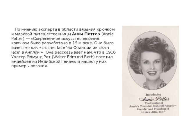 По мнению эксперта в области вязания крючком и мировой путешественницы Анни Поттер (Annie Potter) — «Современное искусство вязания крючком было разработано в 16-м веке. Оно было известно как «crochet lace 'во Франции и» chain lace' в Англии ». Она рассказывает нам, что в 1916 Уолтер Эдмунд Рот (Walter Edmund Roth) посетил индейцев из Индийской Гвианы и нашел у них примеры вязания.