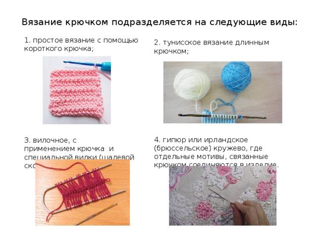 Вязание крючком подразделяется на следующие виды: 1. простое вязание с помощью короткого крючка; 2. тунисское вязаниедлинным крючком; 4. гипюр или ирландское (брюссельское) кружево, где отдельные мотивы, связанные крючком соединяются в изделие. 3. вилочное, с применениемкрючка и специальной вилки(шалевой скобы);