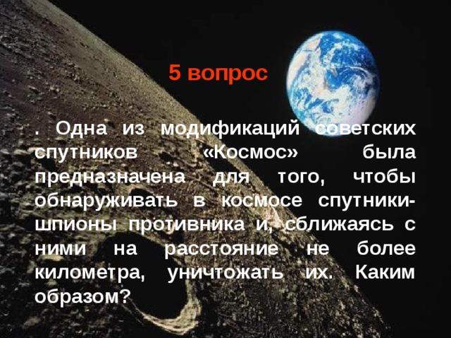 5 вопрос . Одна из модификаций советских спутников «Космос» была предназначена для того, чтобы обнаруживать в космосе спутники-шпионы противника и, сближаясь с ними на расстояние не более километра, уничтожать их. Каким образом?