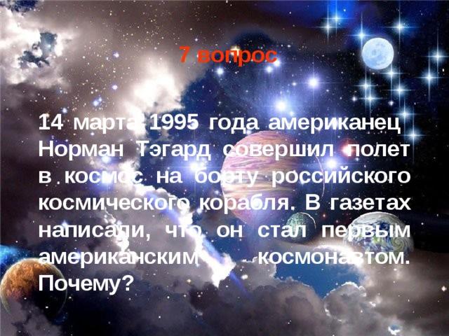7 вопрос 14 марта 1995 года американец Норман Тэгард совершил полет в космос на борту российского космического корабля. В газетах написали, что он стал первым американским космонавтом. Почему?