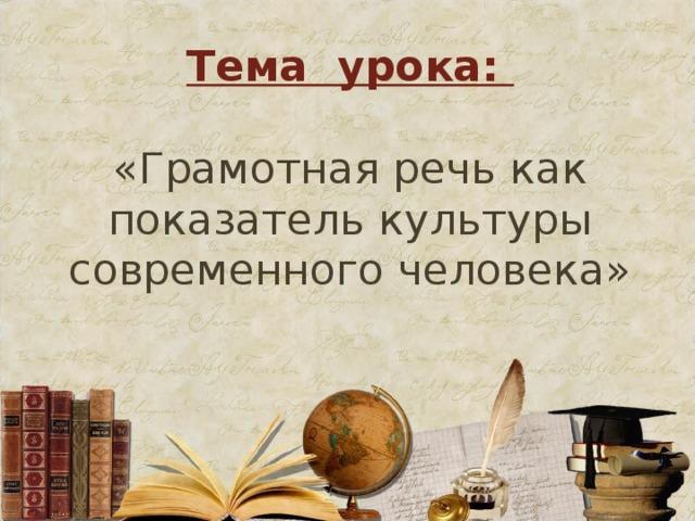 Тема урока:   «Грамотная речь как показатель культуры современного человека»