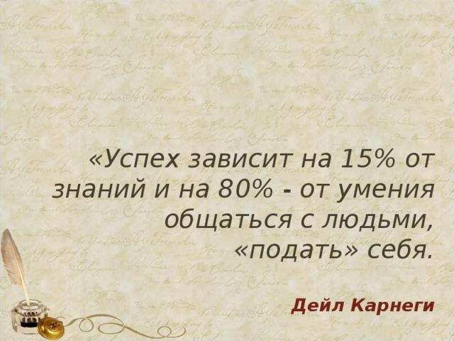 «Успех зависит на 15% от знаний и на 80% - от умения общаться с людьми, «подать» себя.   Дейл Карнеги