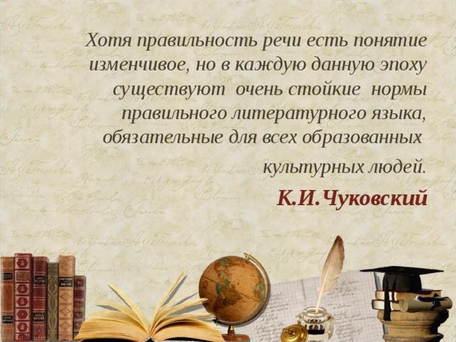 Хотя правильность речи есть понятие изменчивое, но в каждую данную эпоху существуют очень стойкие нормы правильного литературного языка, обязательные для всех образованных  культурных людей. К.И.Чуковский