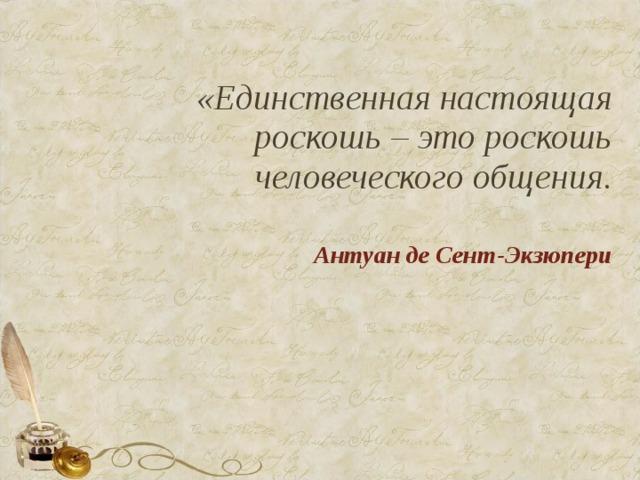 «Единственная настоящая роскошь – это роскошь человеческого общения. Антуан де Сент-Экзюпери