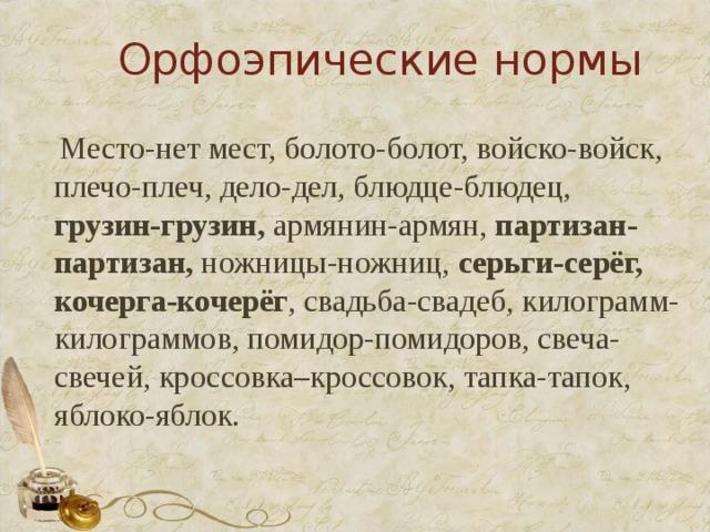 Орфоэпические нормы  Место-нет мест, болото-болот, войско-войск, плечо-плеч, дело-дел, блюдце-блюдец, грузин-грузин, армянин-армян, партизан-партизан, ножницы-ножниц, серьги-серёг,  кочерга-кочерёг , свадьба-свадеб, килограмм-килограммов, помидор-помидоров, свеча-свечей, кроссовка–кроссовок, тапка-тапок, яблоко-яблок.