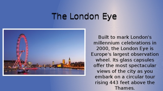 The London Eye Built to mark London's millennium celebrations in 2000, the London Eye is Europe's largest observation wheel. Its glass capsules offer the most spectacular views of the city as you embark on a circular tour rising 443 feet above the Thames.