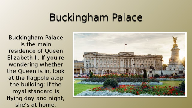 Buckingham Palace Buckingham Palace is the main residence of Queen Elizabeth II. If you're wondering whether the Queen is in, look at the flagpole atop the building: if the royal standard is flying day and night, she's at home.