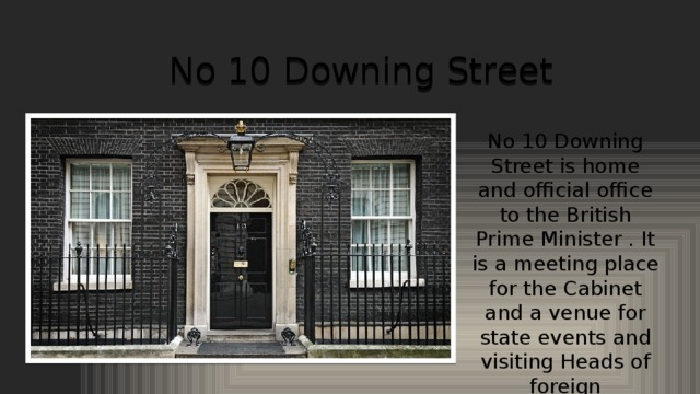 No 10 Downing Street No 10 Downing Street is home and official office to the British Prime Minister . It is a meeting place for the Cabinet and a venue for state events and visiting Heads of foreign Governments.