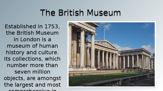 The British Museum Established in 1753, the British Museum in London is a museum of human history and culture. Its collections, which number more than seven million objects, are amongst the largest and most comprehensive in the world.