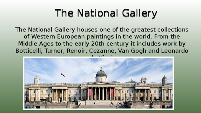 The National Gallery The National Gallery houses one of the greatest collections of Western European paintings in the world. From the Middle Ages to the early 20th century it includes work by Botticelli, Turner, Renoir, Cezanne, Van Gogh and Leonardo de Vinci.