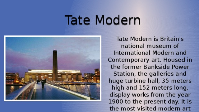 Tate Modern Tate Modern is Britain's national museum of International Modern and Contemporary art. Housed in the former Bankside Power Station, the galleries and huge turbine hall, 35 meters high and 152 meters long, display works from the year 1900 to the present day. It is the most visited modern art gallery in the world.