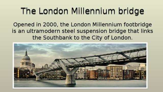 The London Millennium bridge Opened in 2000, the London Millennium footbridge is an ultramodern steel suspension bridge that links the Southbank to the City of London.