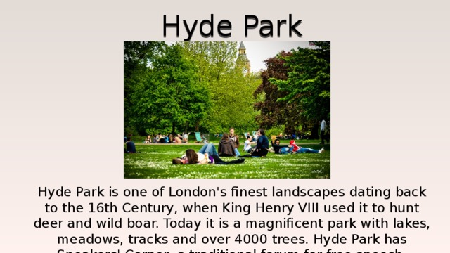 Hyde Park Hyde Park is one of London's finest landscapes dating back to the 16th Century, when King Henry VIII used it to hunt deer and wild boar. Today it is a magnificent park with lakes, meadows, tracks and over 4000 trees. Hyde Park has Speakers' Corner, a traditional forum for free speech.