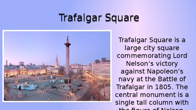 Trafalgar Square Trafalgar Square is a large city square commemorating Lord Nelson's victory against Napoleon's navy at the Battle of Trafalgar in 1805. The central monument is a single tall column with the figure of Nelson.