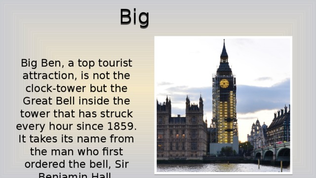 Big Ben Big Ben, a top tourist attraction, is not the clock-tower but the Great Bell inside the tower that has struck every hour since 1859. It takes its name from the man who first ordered the bell, Sir Benjamin Hall.