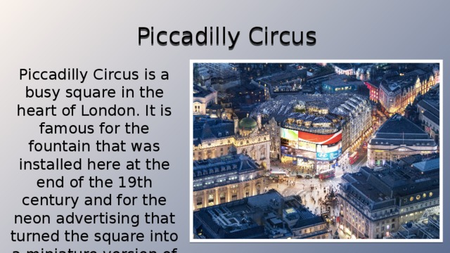Piccadilly Circus Piccadilly Circus is a busy square in the heart of London. It is famous for the fountain that was installed here at the end of the 19th century and for the neon advertising that turned the square into a miniature version of Times Square in New York.