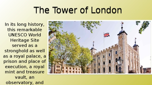 The Tower of London In its long history, this remarkable UNESCO World Heritage Site served as a stronghold as well as a royal palace, a prison and place of execution, a royal mint and treasure vault, an observatory, and for five centuries a private zoo.