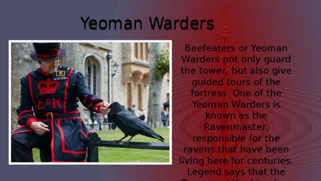 Yeoman Warders Beefeaters or Yeoman Warders not only guard the tower, but also give guided tours of the fortress. One of the Yeoman Warders is known as the Ravenmaster, responsible for the ravens that have been living here for centuries. Legend says that the Tower and the kingdom will fall if the ravens leave.
