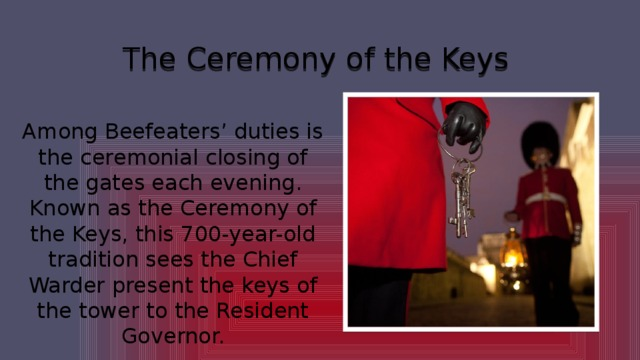 The Ceremony of the Keys Among Beefeaters' duties is the ceremonial closing of the gates each evening. Known as the Ceremony of the Keys, this 700-year-old tradition sees the Chief Warder present the keys of the tower to the Resident Governor.