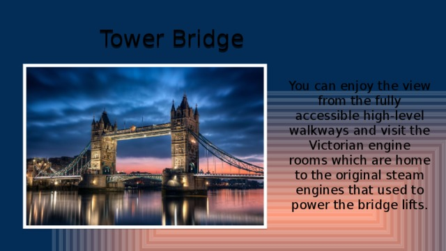 Tower Bridge You can enjoy the view from the fully accessible high-level walkways and visit the Victorian engine rooms which are home to the original steam engines that used to power the bridge lifts.