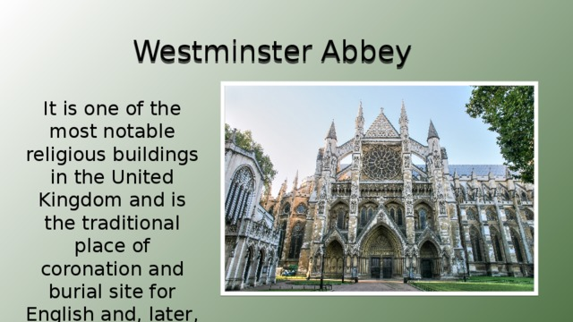 Westminster Abbey It is one of the most notable religious buildings in the United Kingdom and is the traditional place of coronation and burial site for English and, later, British monarchs.