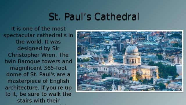 St. Paul's Cathedral It is one of the most spectacular cathedral's in the world. It was designed by Sir Christopher Wren. The twin Baroque towers and magnificent 365-foot dome of St. Paul's are a masterpiece of English architecture. If you're up to it, be sure to walk the stairs with their spectacular views of the dome's interior, including the Whispering Gallery.
