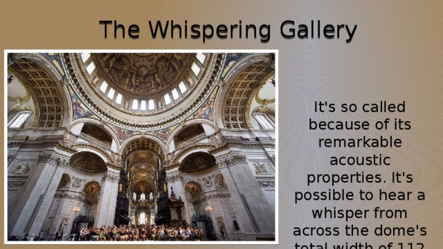 The Whispering Gallery It's so called because of its remarkable acoustic properties. It's possible to hear a whisper from across the dome's total width of 112 feet.