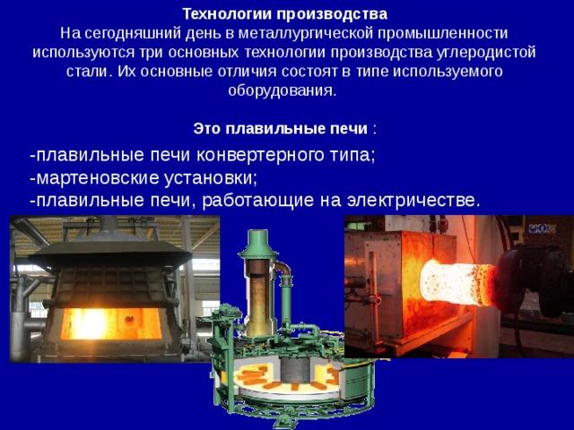 Технологии производства На сегодняшний день в металлургической промышленности используются три основных технологиипроизводства углеродистой стали. Их основные отличия состоят в типе используемого оборудования. Это плавильные печи : -плавильные печи конвертерного типа; -мартеновские установки; -плавильные печи, работающие на электричестве.