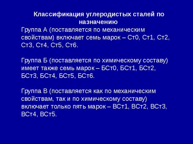 Классификация углеродистых сталей по назначению Группа А (поставляется по механическим свойствам) включает семь марок – Ст0, Ст1, Ст2, Ст3, Ст4, Ст5, Ст6. Группа Б (поставляется по химическому составу) имеет также семь марок – БСт0, БСт1, БСт2, БСт3, БСт4, БСт5, БСт6. Группа В (поставляется как по механическим свойствам, так и по химическому составу) включает только пять марок – ВСт1, ВСт2, ВСт3, ВСт4, ВСт5.