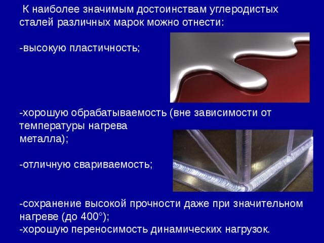 К наиболее значимым достоинствам углеродистых сталей различных марок можно отнести: -высокую пластичность; -хорошую обрабатываемость (вне зависимости от температуры нагрева металла); -отличную свариваемость; -сохранение высокой прочности даже при значительном нагреве (до 400°); -хорошую переносимость динамических нагрузок.