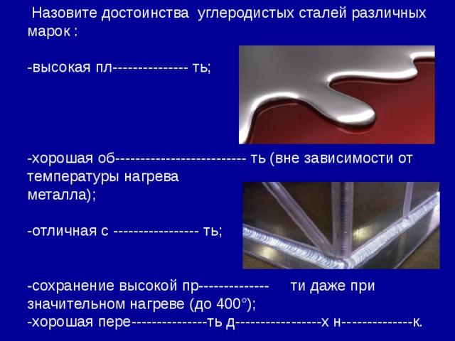 Назовите достоинства углеродистых сталей различных марок : -высокая пл--------------- ть; -хорошая об-------------------------- ть (вне зависимости от температуры нагрева металла); -отличная с ----------------- ть; -сохранение высокой пр-------------- ти даже при значительном нагреве (до 400°); -хорошая пере---------------ть д-----------------х н--------------к.