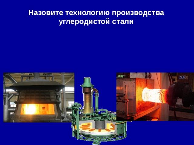 Назовите технологию производства углеродистой стали