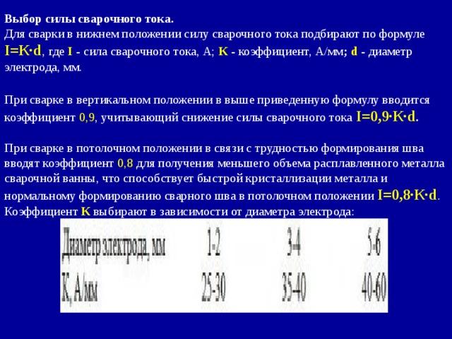 Выбор силы сварочного тока.  Для сварки в нижнем положении силу сварочного тока подбирают по формуле I=К∙d , где I - сила сварочного тока, А; К - коэффициент, А/мм ; d - диаметр электрода, мм.  При сварке в вертикальном положении в выше приведенную формулу вводится коэффициент 0,9 , учитывающий снижение силы сварочного тока I=0,9∙К∙d .  При сварке в потолочном положении в связи с трудностью формирования шва вводят коэффициент 0,8 для получения меньшего объема расплавленного металла сварочной ванны, что способствует быстрой кристаллизации металла и нормальному формированию сварного шва в потолочном положении I=0,8∙К∙d . Коэффициент К выбирают в зависимости от диаметра электрода: